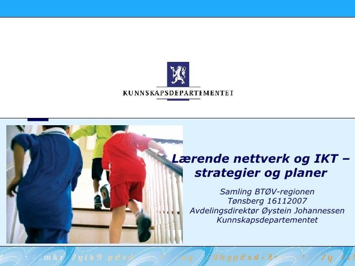 Lærende nettverk og IKT – strategier og planer Samling BTØV-regionen Tønsberg 16112007 Avdelingsdirektør Øystein Johanness...