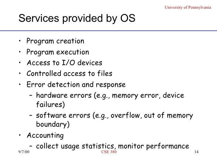 Services provided by OS <ul><li>Program creation </li></ul><ul><li>Program execution </li></ul><ul><li>Access to I/O devic...
