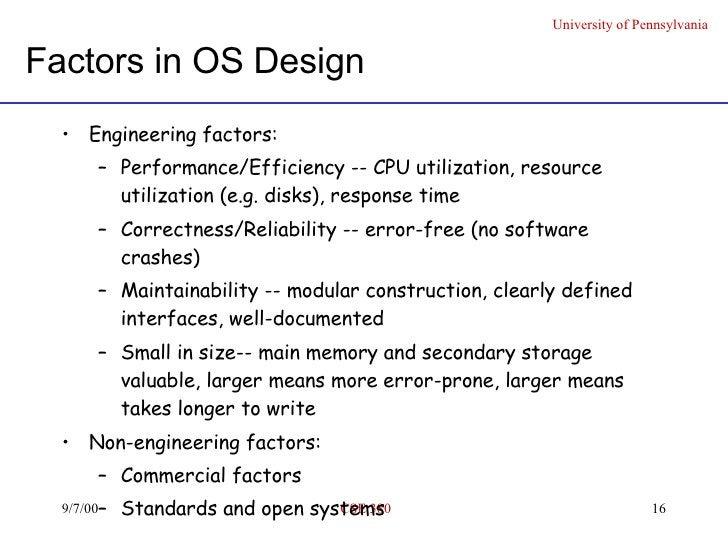 Factors in OS Design <ul><li>Engineering factors: </li></ul><ul><ul><li>Performance/Efficiency -- CPU utilization, resourc...