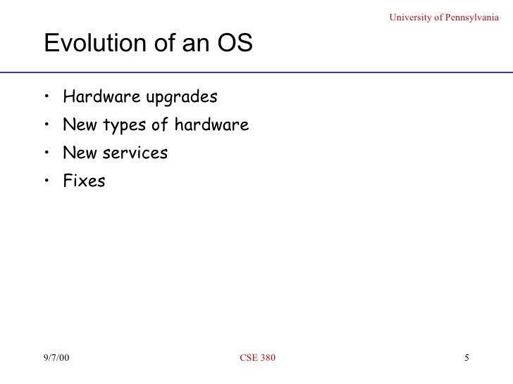 Evolution of an OS <ul><li>Hardware upgrades  </li></ul><ul><li>New types of hardware </li></ul><ul><li>New services </li>...