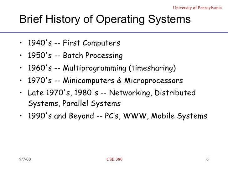 Brief History of Operating Systems <ul><li>1940's -- First Computers </li></ul><ul><li>1950's -- Batch Processing </li></u...
