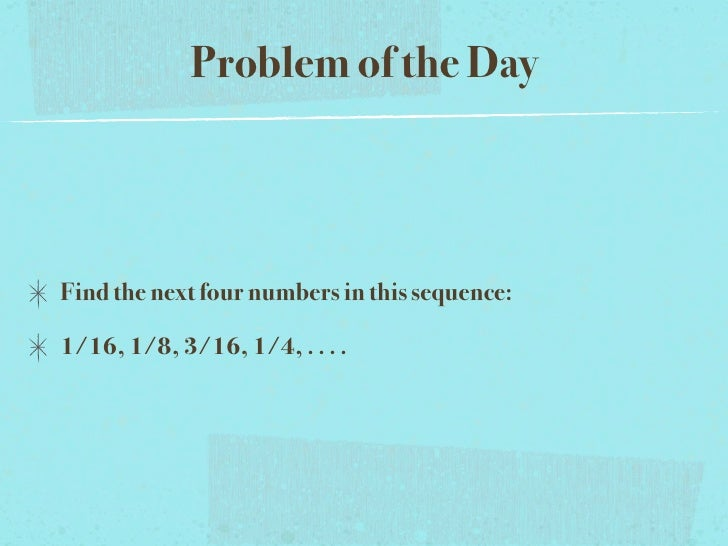 Problem of the Day    Find the next four numbers in this sequence:  1/16, 1/8, 3/16, 1/4, . . . .