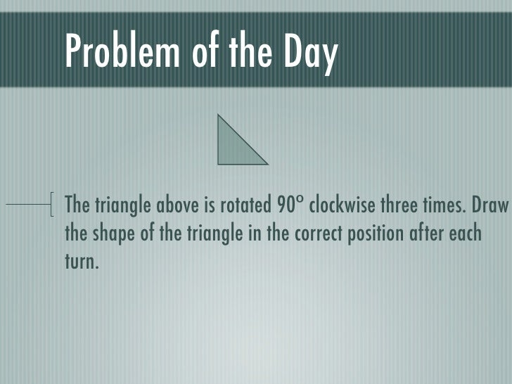 Problem of the Day   The triangle above is rotated 90ᵒ clockwise three times. Draw the shape of the triangle in the correc...