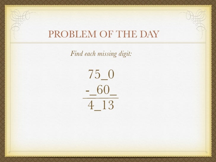 PROBLEM OF THE DAY    Find each missing digit:          75_0         -_60_         4_13