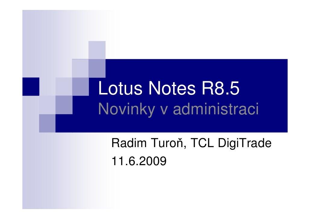 Lotus Notes R8.5 Novinky v administraci   Radim Turoň, TCL DigiTrade  11.6.2009
