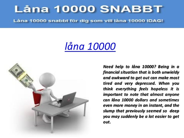 låna 10000       Need help to låna 10000? Being in a       financial situation that is both unwieldy       and awkward to ...