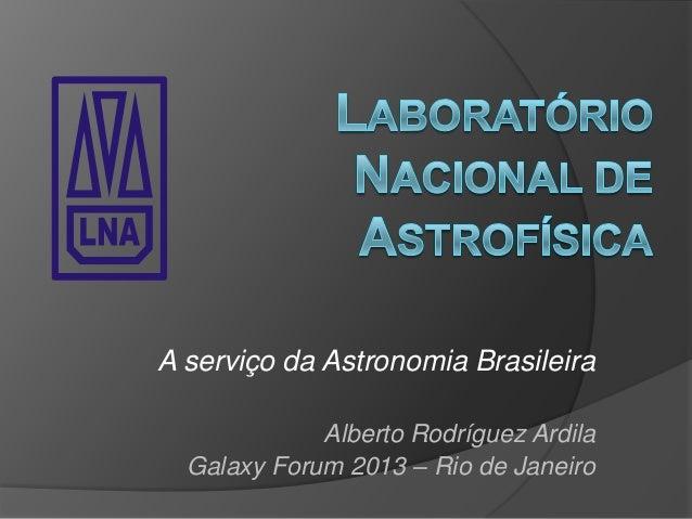 A serviço da Astronomia BrasileiraAlberto Rodríguez ArdilaGalaxy Forum 2013 – Rio de JaneiroLABORANACIONALDEASTRO