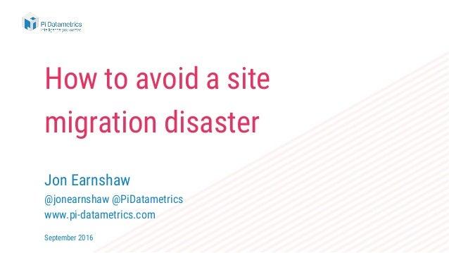 How to avoid a site migration disaster Jon Earnshaw @jonearnshaw @PiDatametrics www.pi-datametrics.com September 2016
