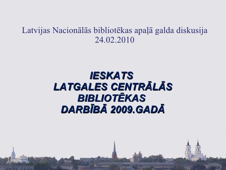 Latvijas Nacionālās bibliotēkas apaļā galda diskusija 24.02.2010 IESKATS  LATGALES CENTRĀLĀS BIBLIOTĒKAS  DARBĪBĀ 2009.GADĀ