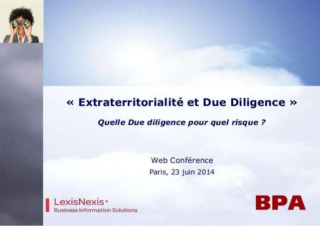 Web Conférence Paris, 23 juin 2014 « Extraterritorialité et Due Diligence » Quelle Due diligence pour quel risque ?