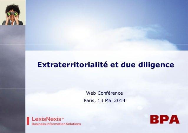 Extraterritorialité et due diligence Web Conférence Paris, 13 Mai 2014