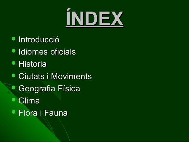 ÍNDEX  Introducció  Idiomes  oficials   Historia  Ciutats  i Moviments  Geografia Física  Clima  Flora i Fauna