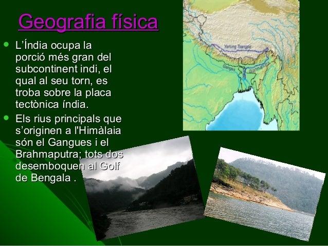Geografia física     L'Índia ocupa la porció més gran del subcontinent indi, el qual al seu torn, es troba sobre la plac...