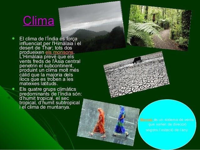Clima     El clima de l'Índia és força influenciat per l'Himàlaia i el desert de Thar; tots dos produeixen els monsons. ...