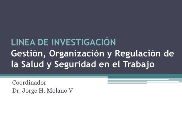 LINEA DE INVESTIGACIÓNGestión, Organización y Regulación dela Salud y Seguridad en el TrabajoCoordinadorDr. Jorge H. Molan...