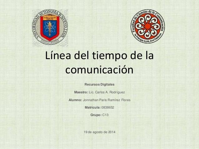 Línea del tiempo de la  comunicación  Recursos Digitales  Maestro: Lic. Carlos A. Rodríguez  Alumno: Jonnathan Paris Ramír...