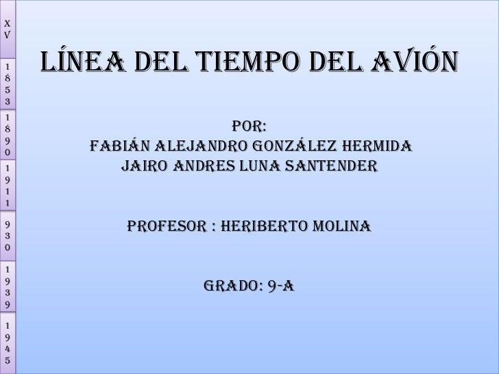 Línea del tiempo del avión Por: Fabián Alejandro González hermida JAIRO ANDRES LUNA SANTENDERPROFESOR : HERIBERTO MOLINAGR...