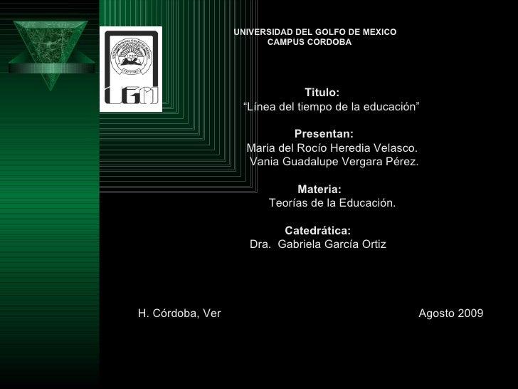 """UNIVERSIDAD DEL GOLFO DE MEXICO CAMPUS CORDOBA Titulo: """" Línea del tiempo de la educación""""    Presentan: Maria del Rocío H..."""