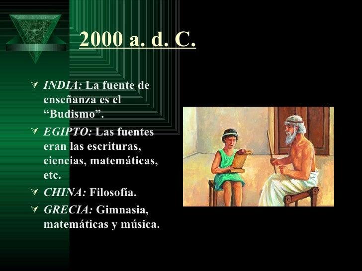 """2000 a. d. C. <ul><li>INDIA:  La fuente de enseñanza es el """"Budismo"""". </li></ul><ul><li>EGIPTO:  Las fuentes eran las escr..."""