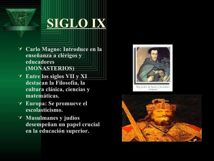 SIGLO IX <ul><li>Carlo Magno: Introduce en la enseñanza a clérigos y educadores (MONASTERIOS) </li></ul><ul><li>Entre los ...