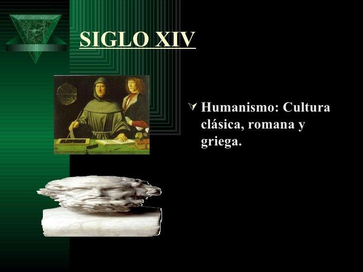 SIGLO XIV <ul><li>Humanismo: Cultura clásica, romana y griega. </li></ul>