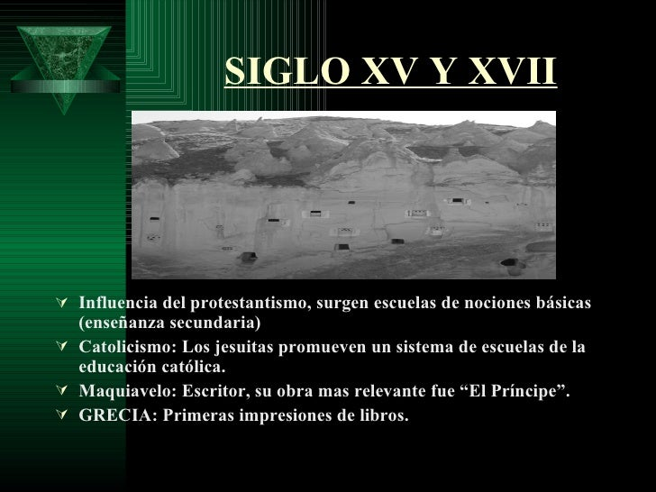 SIGLO XV Y XVII <ul><li>Influencia del protestantismo, surgen escuelas de nociones básicas (enseñanza secundaria) </li></u...