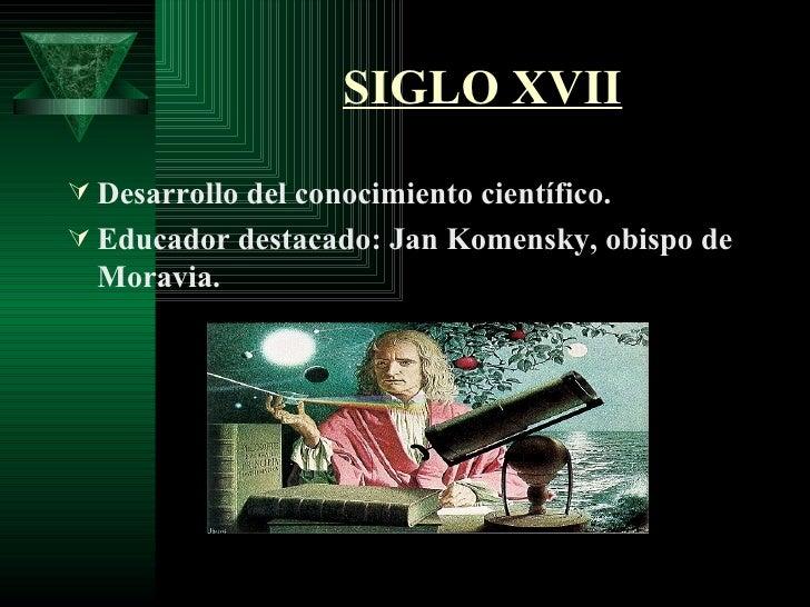 SIGLO XVII <ul><li>Desarrollo del conocimiento científico. </li></ul><ul><li>Educador destacado: Jan Komensky, obispo de M...