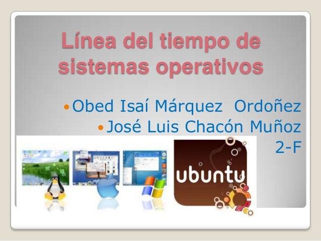 Línea del tiempo desistemas operativos Obed Isaí Márquez Ordoñez José Luis Chacón Muñoz2-F