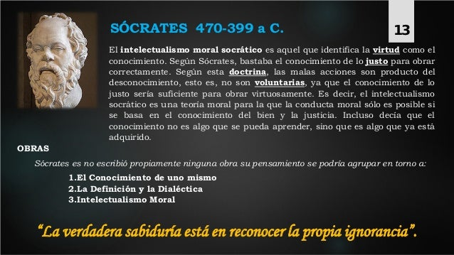 SÓCRATES 470-399 a C. El intelectualismo moral socrático es aquel que identifica la virtud como el conocimiento. Según Sóc...