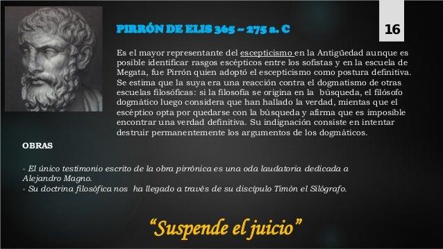 PIRRÓN DE ELIS 365 – 275 a. C Es el mayor representante del escepticismo en la Antigüedad aunque es posible identificar ra...