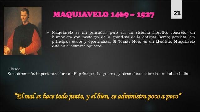 MAQUIAVELO 1469 – 1527 Obras: Sus obras más importantes fueron: El príncipe , La guerra , y otras obras sobre la unidad de...