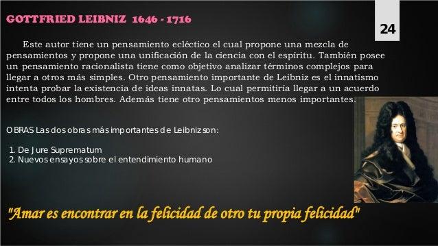GOTTFRIED LEIBNIZ 1646 - 1716 Este autor tiene un pensamiento ecléctico el cual propone una mezcla de pensamientos y propo...
