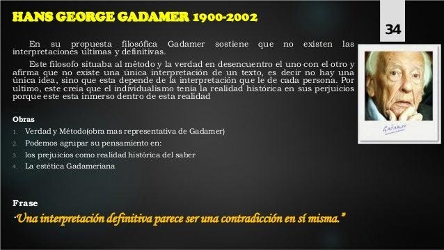 HANS GEORGE GADAMER 1900-2002 En su propuesta filosófica Gadamer sostiene que no existen las interpretaciones ultimas y de...