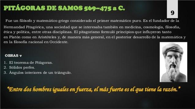 PITÁGORAS DE SAMOS 569–475 a C. Fue un filósofo y matemático griego considerado el primer matemático puro. Es el fundador ...