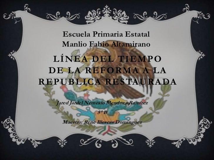 Escuela Primaria Estatal    Manlio Fabio Altamirano  LÍNEA DEL TIEMPO DE LA REFORMA A LAREPUBLICA RESTAURADA  Jared Jardel...