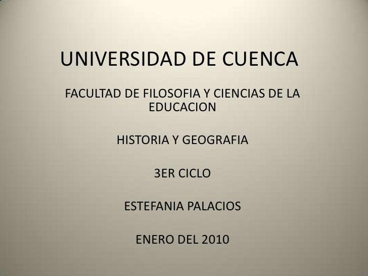 UNIVERSIDAD DE CUENCA<br />FACULTAD DE FILOSOFIA Y CIENCIAS DE LA EDUCACION<br />HISTORIA Y GEOGRAFIA<br />3ER CICLO<br />...