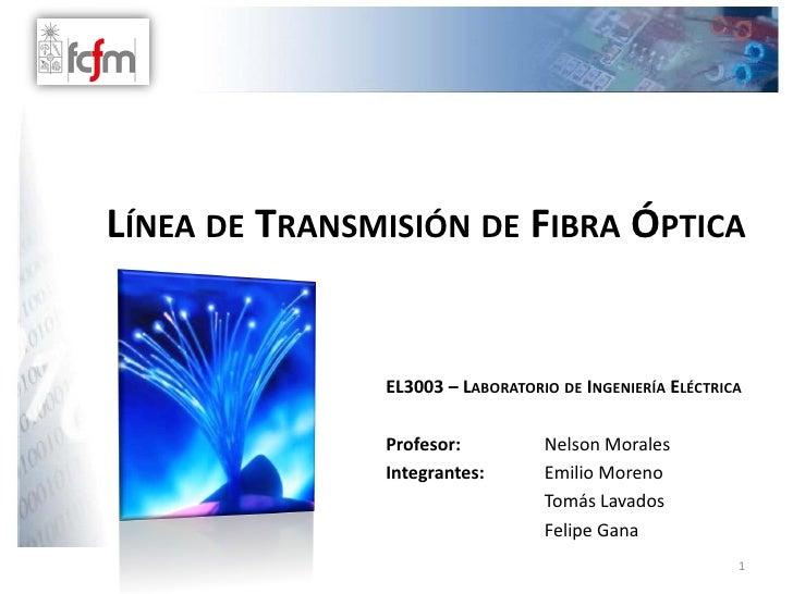LÍNEA DE TRANSMISIÓN DE FIBRA ÓPTICA                  EL3003 – LABORATORIO DE INGENIERÍA ELÉCTRICA                 Profeso...