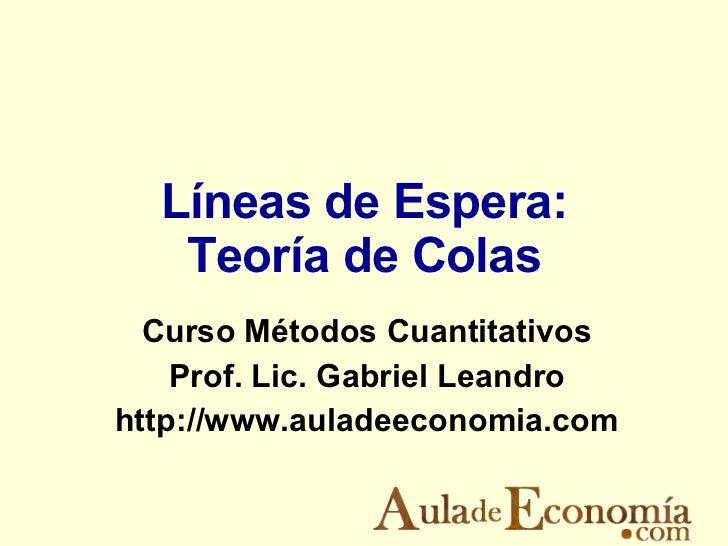 Líneas de Espera: Teoría de Colas Curso Métodos Cuantitativos Prof. Lic. Gabriel Leandro http://www.auladeeconomia.com