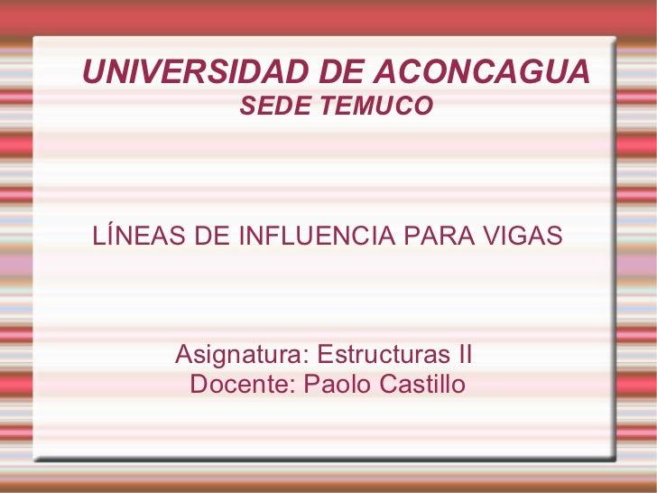 UNIVERSIDAD DE ACONCAGUA SEDE TEMUCO LÍNEAS DE INFLUENCIA PARA VIGAS Asignatura: Estructuras II  Docente: Paolo Castillo