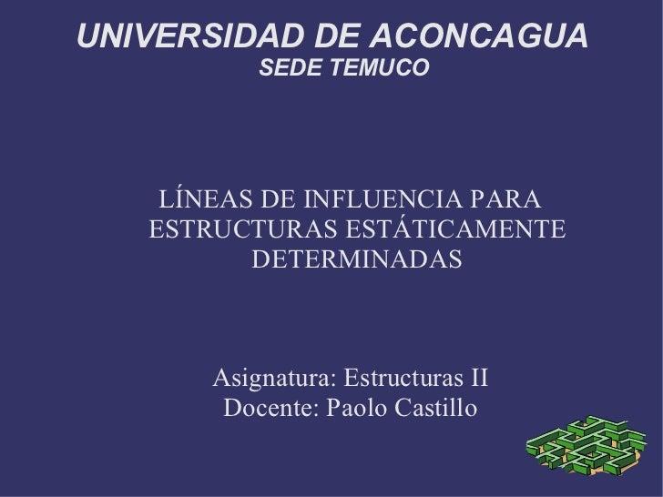 UNIVERSIDAD DE ACONCAGUA SEDE TEMUCO LÍNEAS DE INFLUENCIA PARA ESTRUCTURAS ESTÁTICAMENTE DETERMINADAS Asignatura: Estructu...