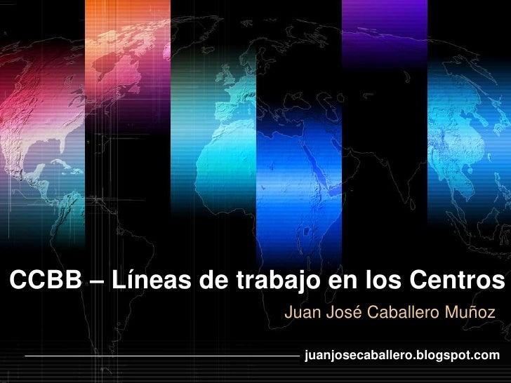 CCBB – Líneas de trabajo en los Centros                      Juan José Caballero Muñoz                            www.them...
