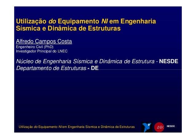 Utilização do Equipamento NI em Engenharia Sísmica e Dinâmica de Estruturas Alfredo Campos Costa Engenheiro Civil (PhD) In...