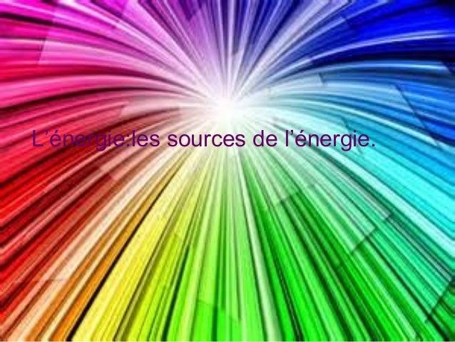L'énergie:les sources de l'énergie.
