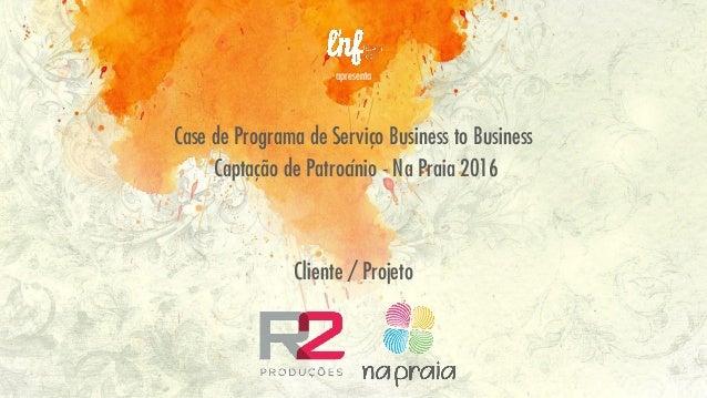 apresenta Case de Programa de Serviço Business to Business Captação de Patrocínio - Na Praia 2016 Cliente / Projeto