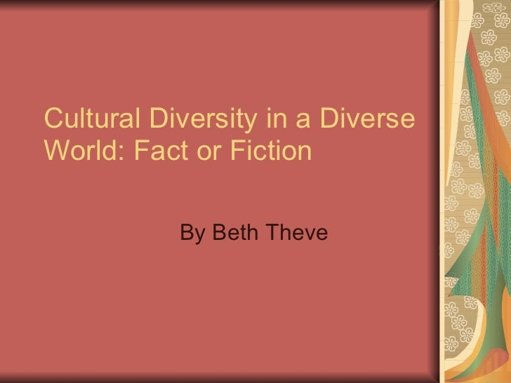 Cultural Diversity in a Diverse World: Fact or Fiction By Beth Theve