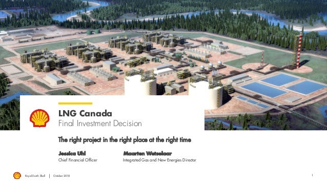 1 LNG Canada Final Investment Decision The right project in the right place at the right time Jessica Uhl Maarten Wetselaa...