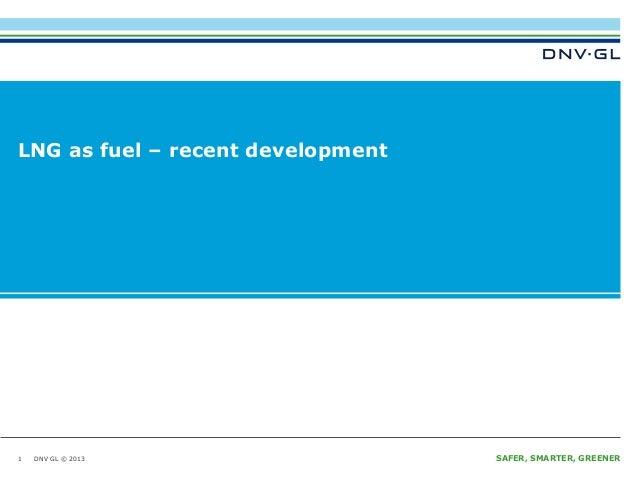 LNG as fuel – recent development  1  DNV GL © 2013  SAFER, SMARTER, GREENER
