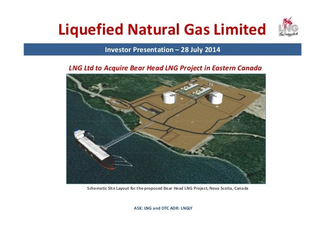 Liquefied Natural Gas Limited Investor Presentation – 28 July 2014 ASX: LNG and OTC ADR: LNGLY LNG Ltd to Acquire Bear Hea...