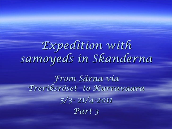 Expedition with samoyeds in Skanderna From Särna via Treriksröset  to Kurravaara 5/3- 21/4-2011 Part 3