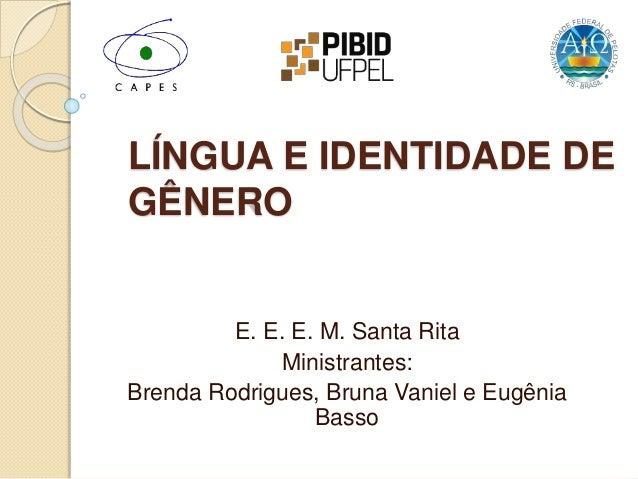 LÍNGUA E IDENTIDADE DE GÊNERO E. E. E. M. Santa Rita Ministrantes: Brenda Rodrigues, Bruna Vaniel e Eugênia Basso